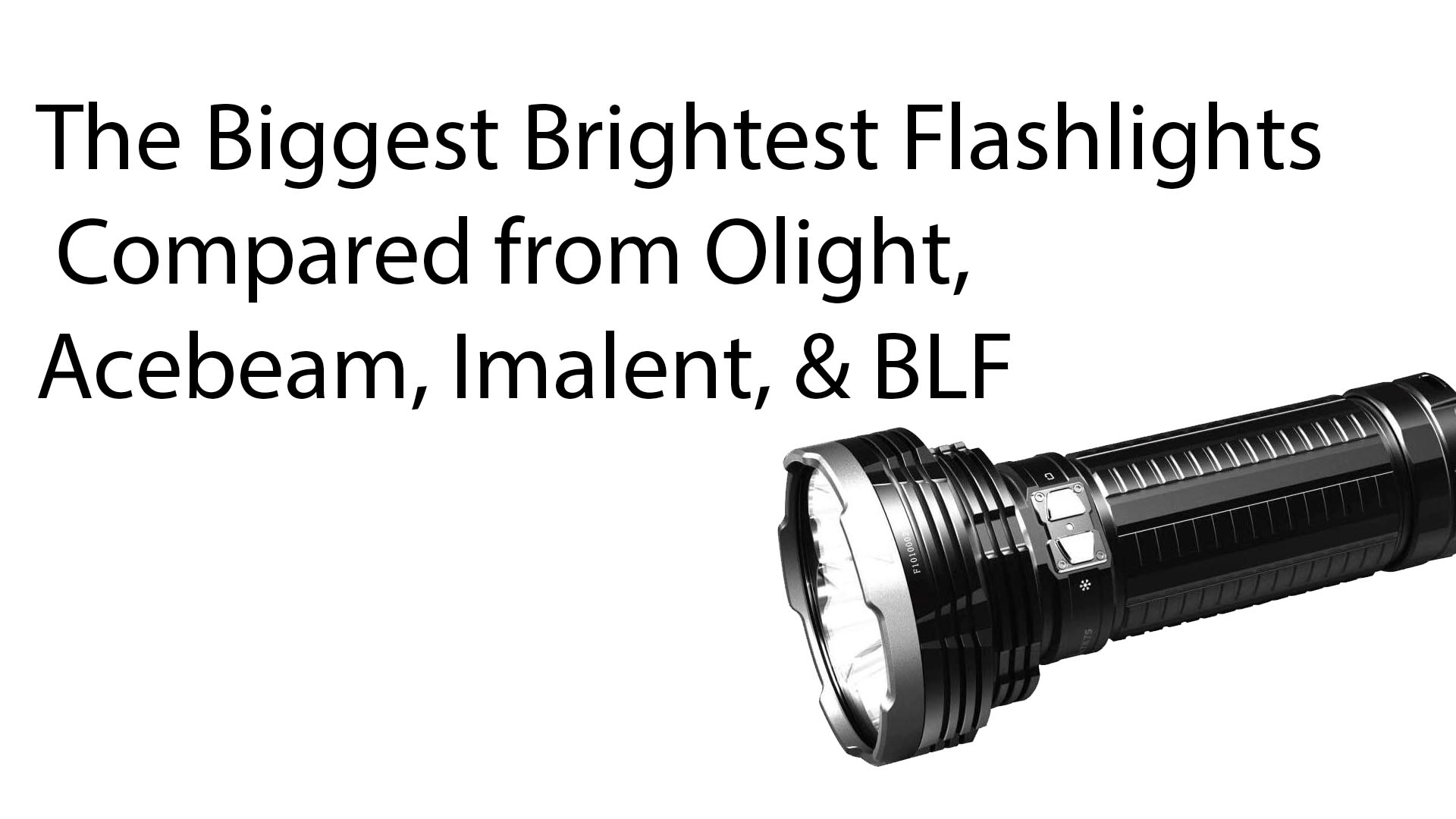 The Biggest Brightest Flashlights Compared from Olight Acebeam Imalent BLF - The Biggest Brightest Flashlights Compared from Olight, Acebeam, Imalent, & BLF
